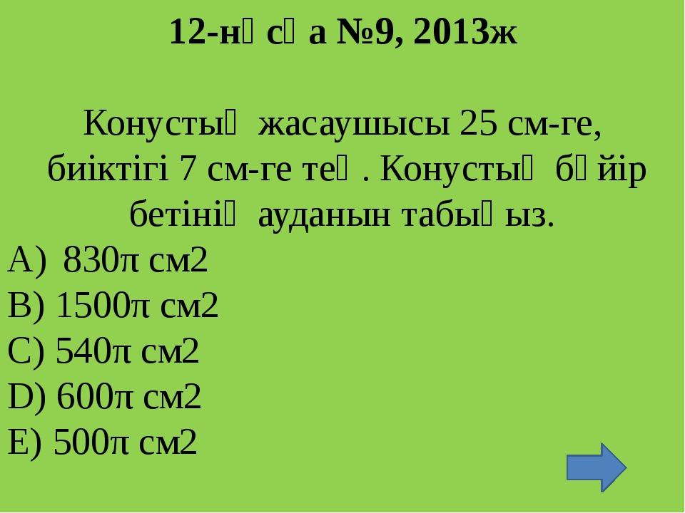 14 –нұсқа №8, 2013ж Жасаушысы 18 см-ге, ал табанының ауданы 36π см2 -қа тең т...