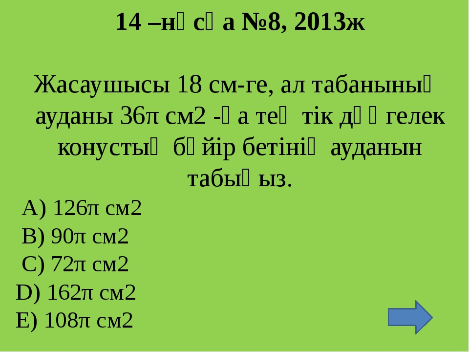 19 –нұсқа №9, 2013ж Конустың жасаушысы см-ге тең, ал осьтік қимасының төбесі...