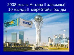 2008 жылы Астана қаласының 10 жылдық мерейтойы болды