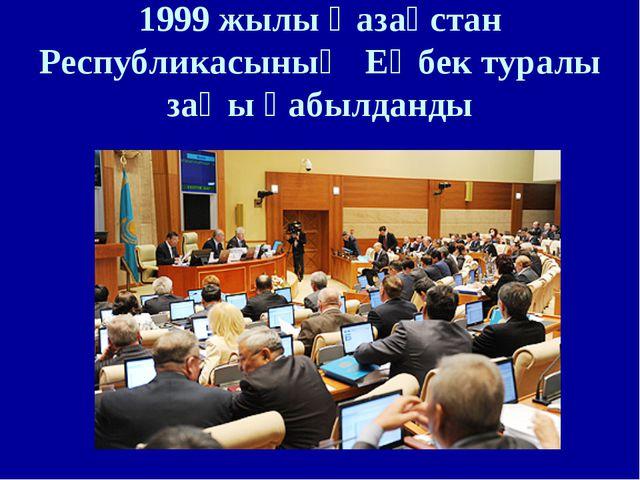 1999 жылы Қазақстан Республикасының Еңбек туралы заңы қабылданды