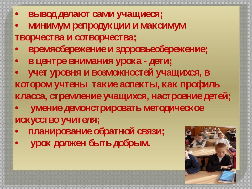 • вывод делают сами учащиеся; • минимум репродукции и максимум творчес...