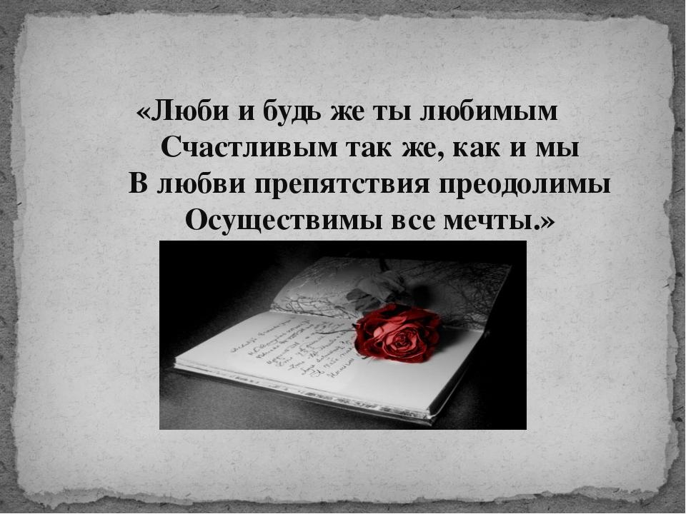«Люби и будь же ты любимым    Счастливым так же, как и мы    В любв...