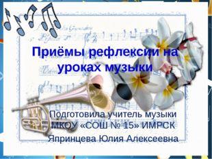 Приёмы рефлексии на уроках музыки Подготовила учитель музыки МКОУ «СОШ № 15»