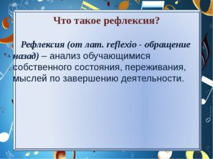 Что такое рефлексия? Рефлексия (от лат. reflexio - обращение назад) – анализ