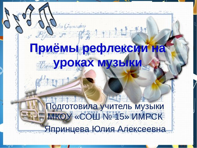 Приёмы рефлексии на уроках музыки Подготовила учитель музыки МКОУ «СОШ № 15»...