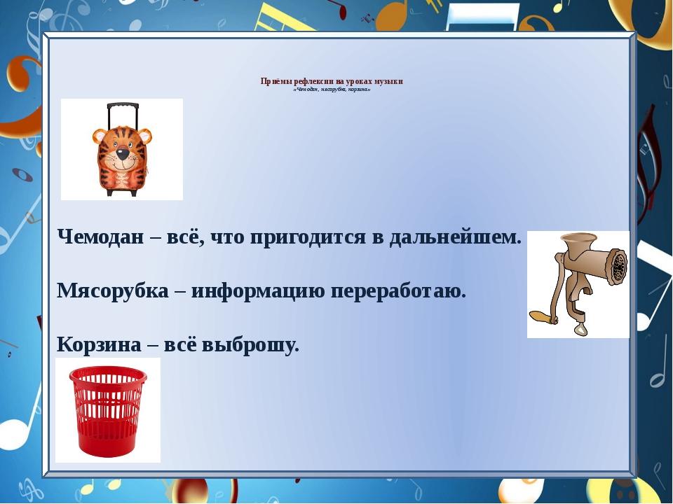 Приёмы рефлексии на уроках музыки «Чемодан, мясорубка, корзина»   Чемодан...