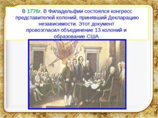 В 1776г. В Филадельфии состоялся конгресс представителей колоний, принявший