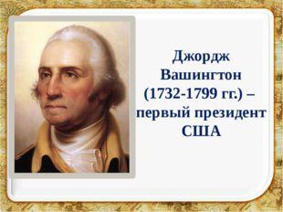 Джордж Вашингтон (1732-1799 гг.) – первый президент США