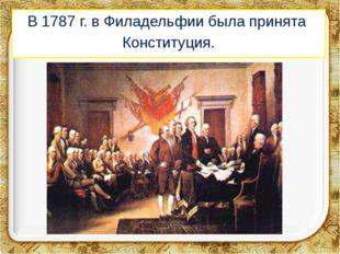 В 1787 г. в Филадельфии была принята Конституция.