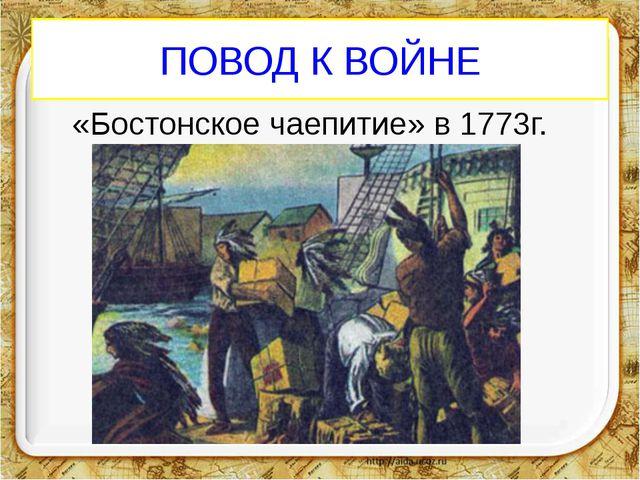 ПОВОД К ВОЙНЕ «Бостонское чаепитие» в 1773г.