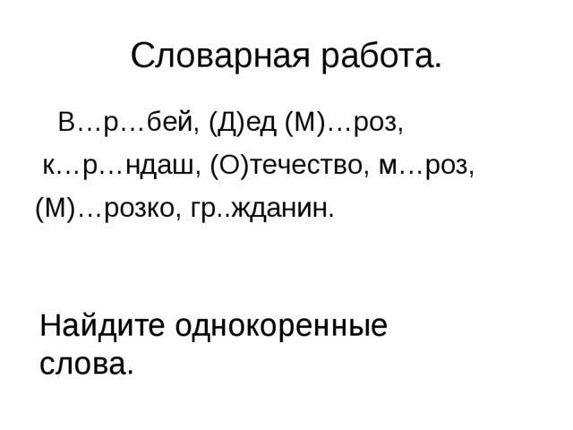 Словарная работа. В…р…бей, (Д)ед (М)…роз, к…р…ндаш, (О)течество, м…роз, (М)…р...