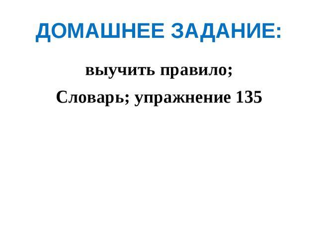 ДОМАШНЕЕ ЗАДАНИЕ: выучить правило; Словарь; упражнение 135