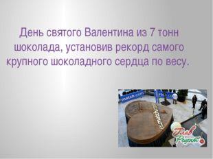День святого Валентина из 7 тонн шоколада, установив рекорд самого крупного ш