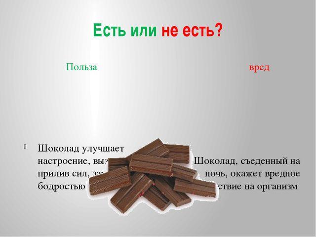 Есть или не есть? Польза вред Шоколад улучшает настроение, вызывает прилив си...
