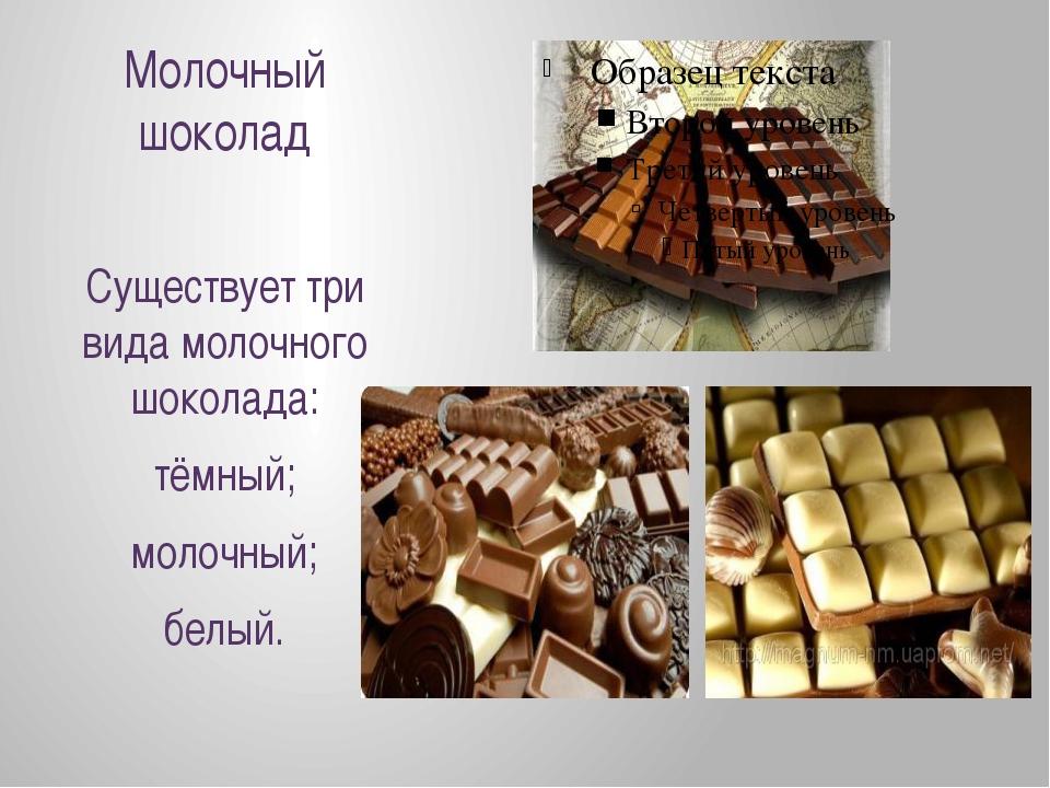 Молочный шоколад Существует три вида молочного шоколада: тёмный; молочный; бе...
