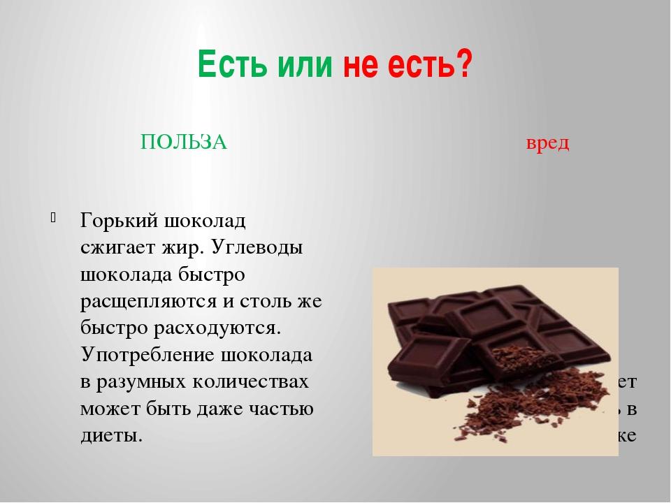Есть или не есть? ПОЛЬЗА вред Горький шоколад сжигает жир. Углеводы шоколада...