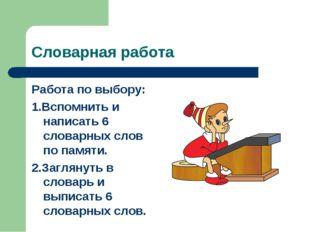 Словарная работа Работа по выбору: 1.Вспомнить и написать 6 словарных слов по