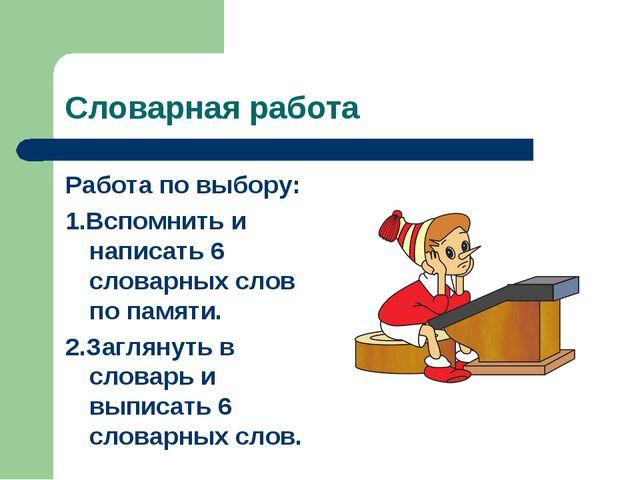 Словарная работа Работа по выбору: 1.Вспомнить и написать 6 словарных слов по...