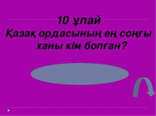 10 ұпай Қазақ ордасының ең соңғы ханы кім болған? Абылай хан
