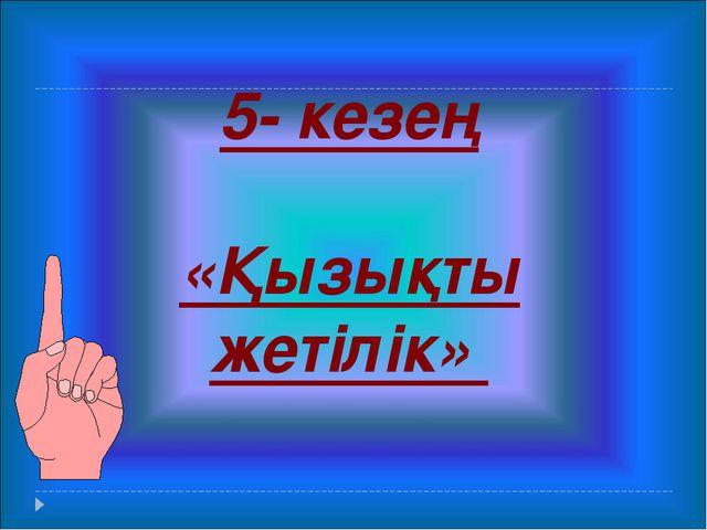 5- кезең «Қызықты жетілік»
