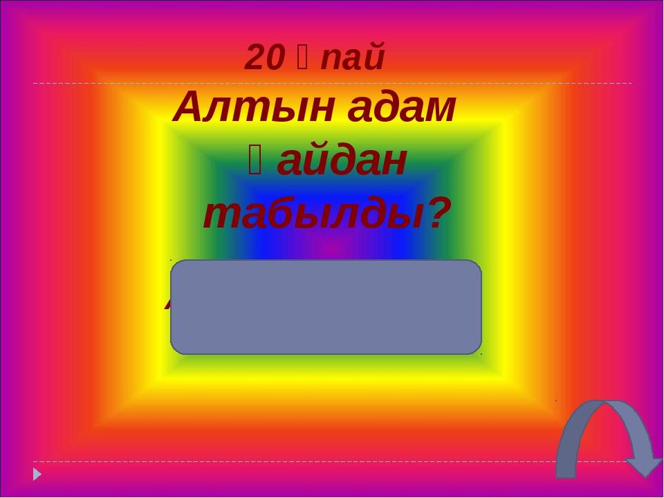 30 ұпай Қазыбайдың үш жақсы заты Ұр тоқпақ, пісқазан, құсесек
