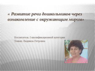 « Развитие речи дошкольников через ознакомление с окружающим миром» Воспитате