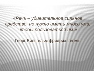 «Речь – удивительное сильное средство, но нужно иметь много ума, чтобы пользо