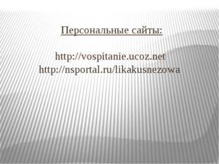 Персональные сайты: http://vospitanie.ucoz.net http://nsportal.ru/likakusnezowa
