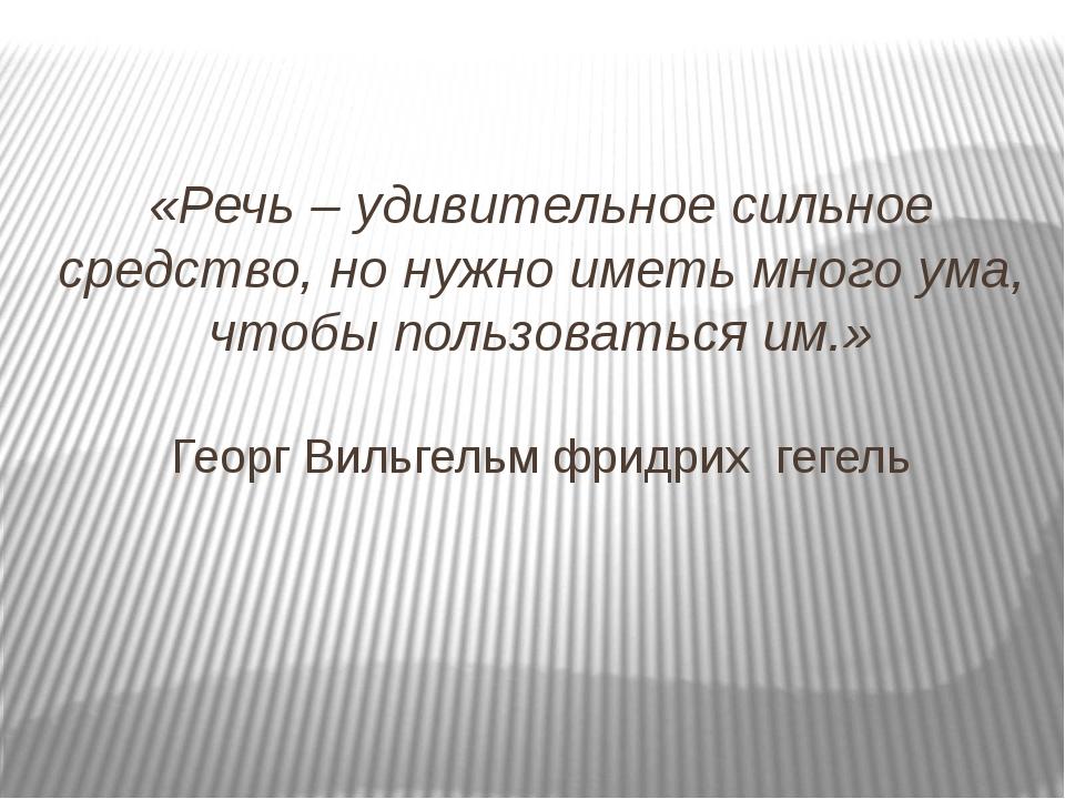 «Речь – удивительное сильное средство, но нужно иметь много ума, чтобы пользо...