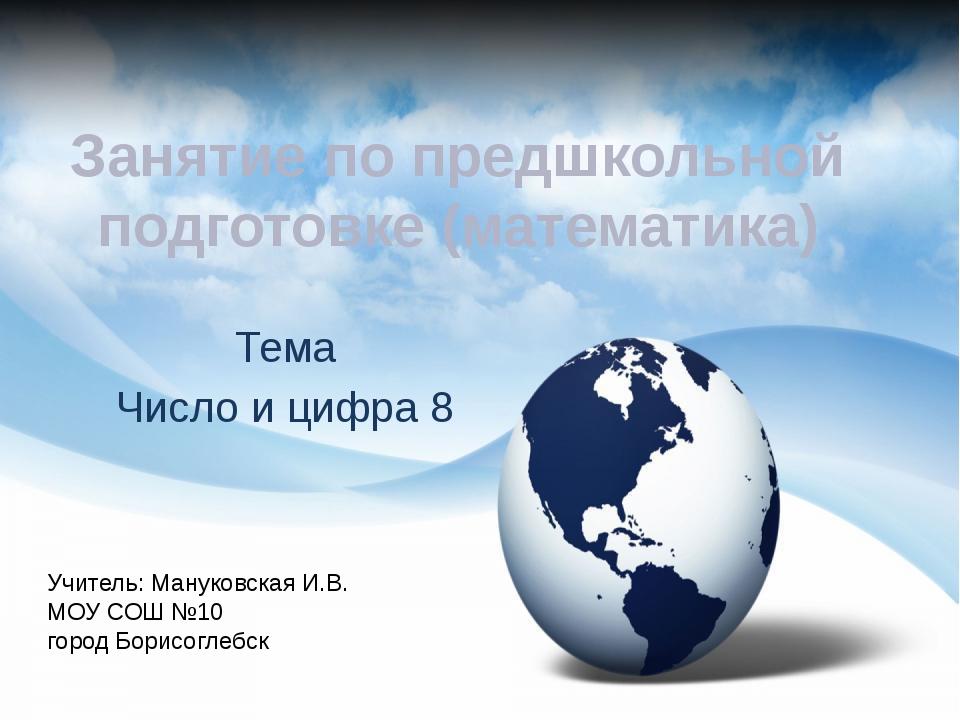 Занятие по предшкольной подготовке (математика) Тема Число и цифра 8 Учитель:...