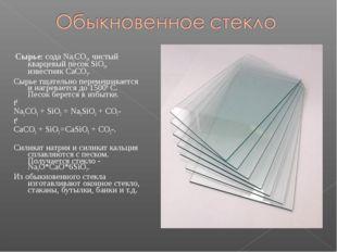 Сырье: сода Na2CO3, чистый кварцевый песок SiO2, известняк CaCO3. Сырье тщат