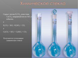 Сырье: поташ K2CO3, известняк CaCO3, кварцевый песок SiO2 в избытке. t0 K2CO3