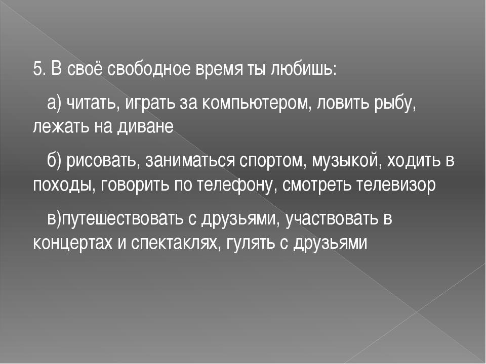 5. В своё свободное время ты любишь: а) читать, играть за компьютером, ловит...