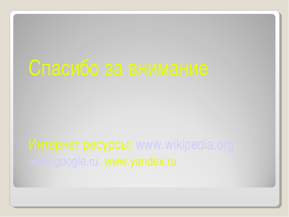Спасибо за внимание Интернет ресурсы: www.wikipedia.org, www.google.ru, www.y...