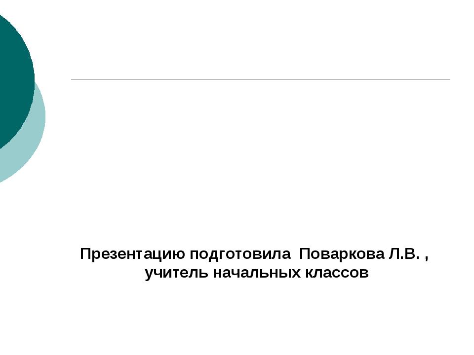 Презентацию подготовила Поваркова Л.В. , учитель начальных классов