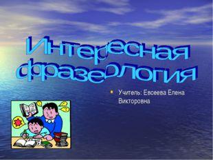 Учитель: Евсеева Елена Викторовна