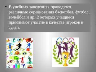 В учебных заведениях проводятся различные соревнования баскетбол, футбол, вол