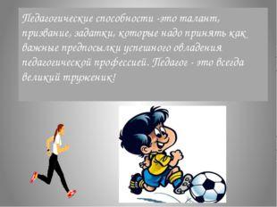 Педагогические способности -это талант, призвание, задатки, которые надо прин