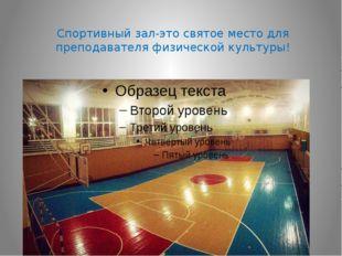 Спортивный зал-это святое место для преподавателя физической культуры!