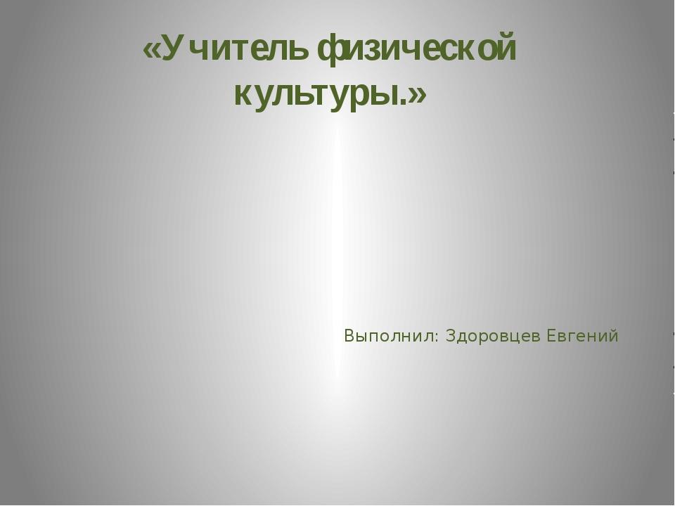 «Учитель физической культуры.» Выполнил: Здоровцев Евгений