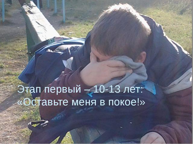 Этап первый – 10-13 лет: «Оставьте меня в покое!»