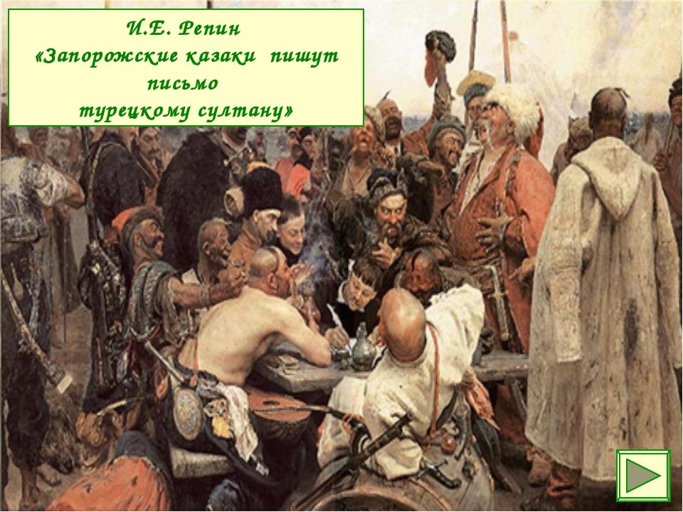 И.Е. Репин «Запорожские казаки пишут письмо турецкому султану»