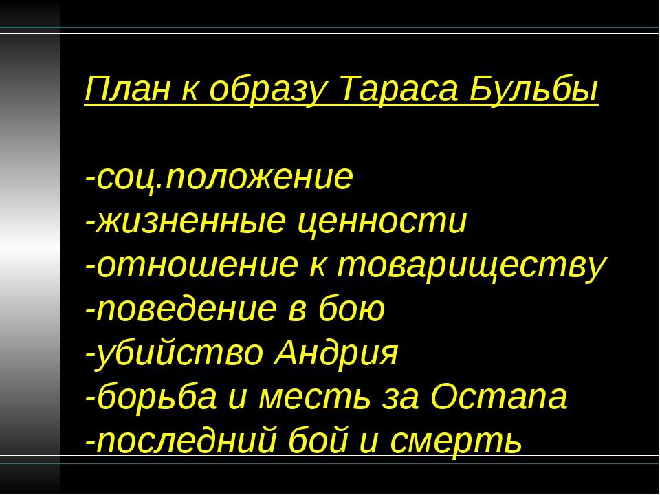 План к образу Тараса Бульбы -соц.положение -жизненные ценности -отношение к т...