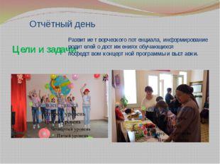Отчётный день Цели и задачи: Развитие творческого потенциала, информирование