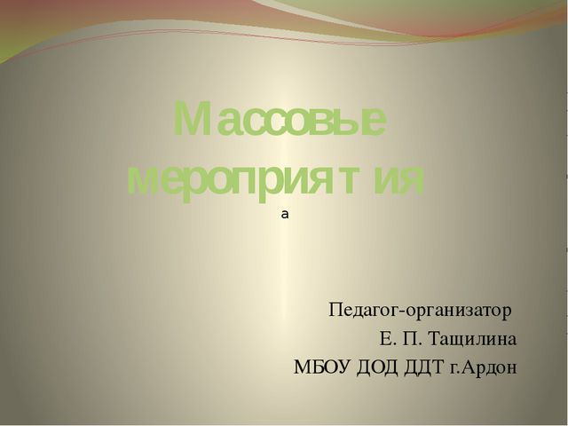 Массовые мероприятия Педагог-организатор Е. П. Тащилина МБОУ ДОД ДДТ г.Ардон а