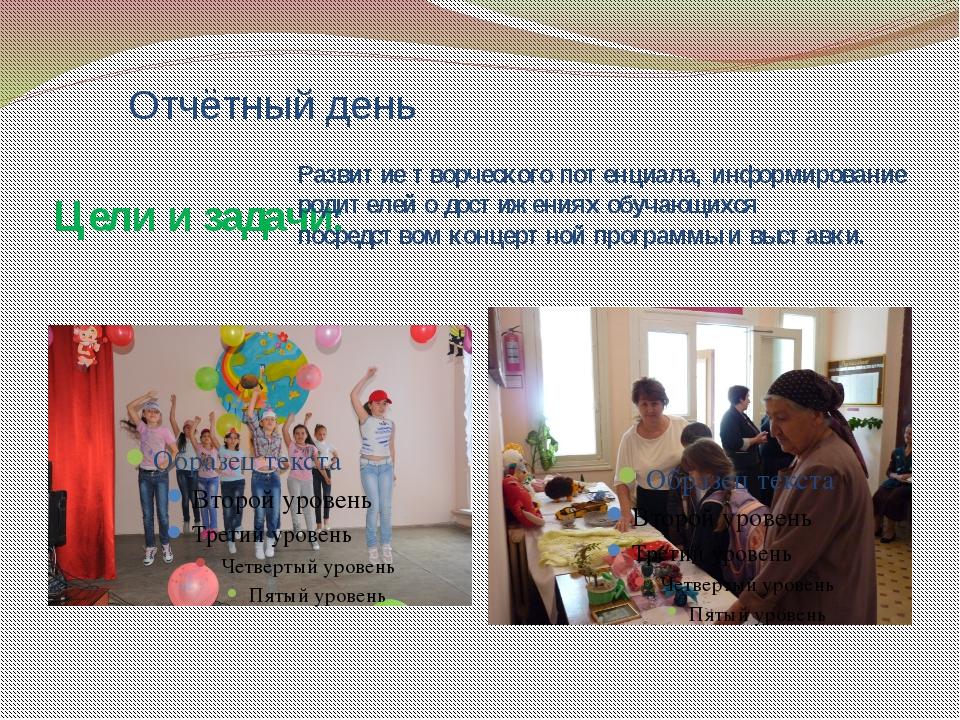 Отчётный день Цели и задачи: Развитие творческого потенциала, информирование...