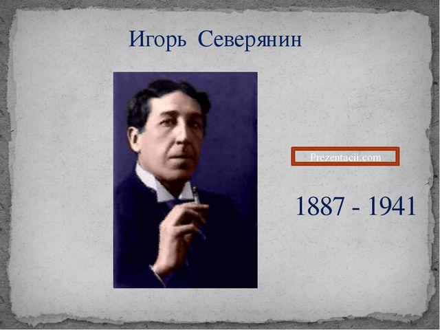 Игорь Северянин 1887 - 1941 Prezentacii.com