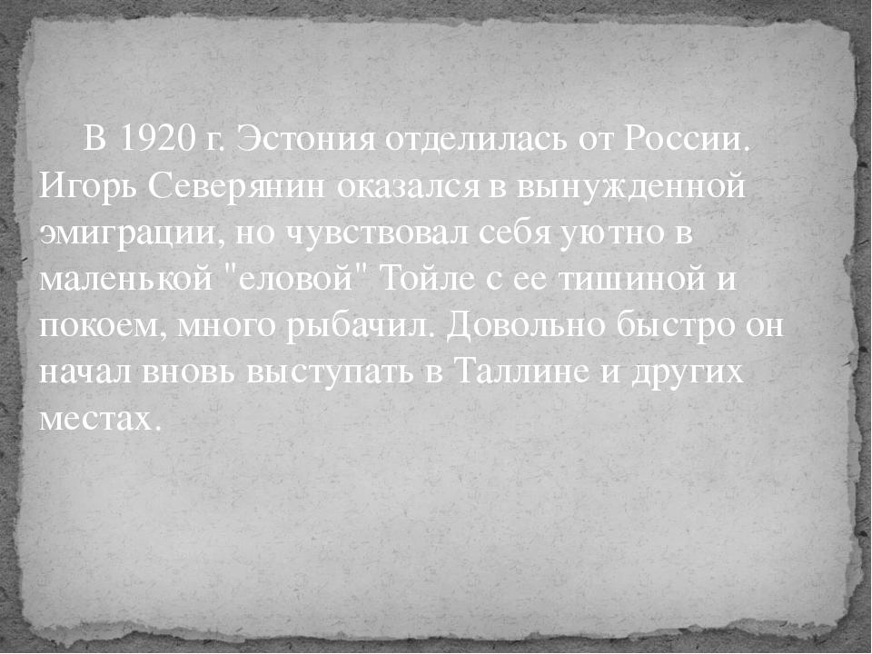 В 1920 г. Эстония отделилась от России. Игорь Северянин оказался в вынужденн...
