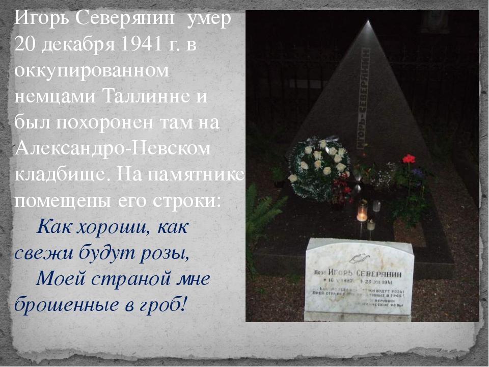 Игорь Северянин умер 20 декабря 1941 г. в оккупированном немцами Таллинне и б...