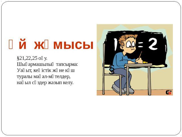 Үй жұмысы § §21,22,25 оқу. Шығармашылық тапсырма: Уақыт, кеңістік және күш ту...